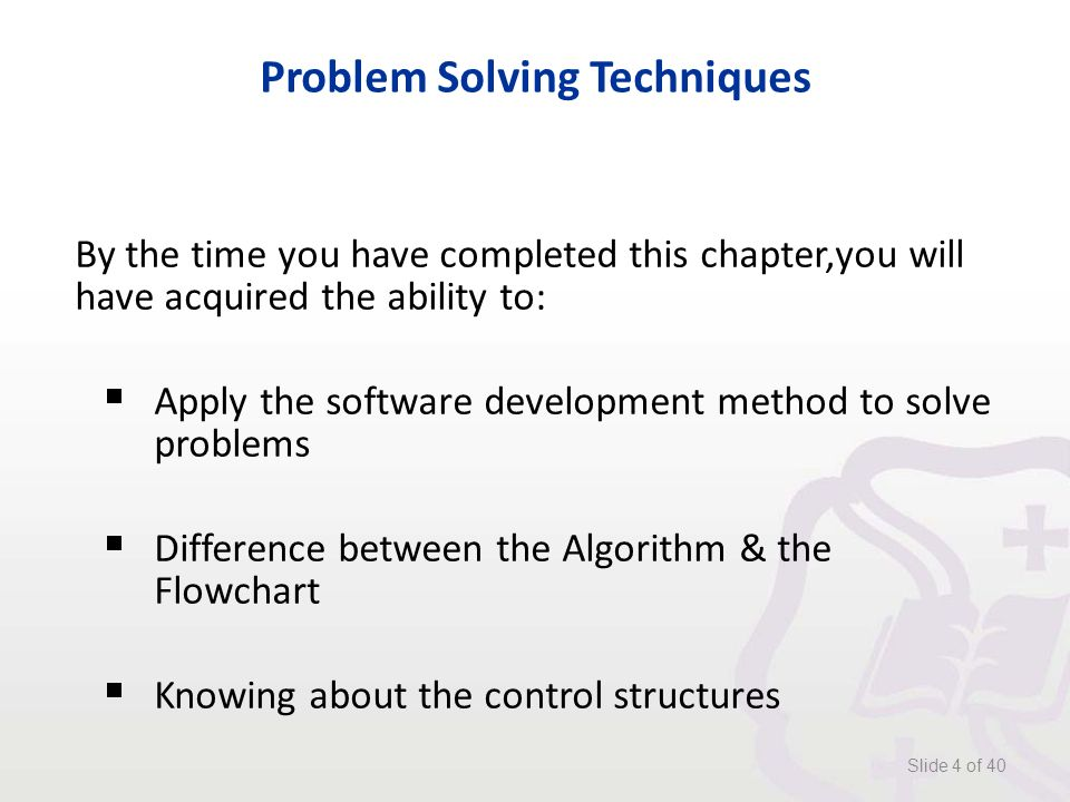 Problem Solving Techniques By the time you have completed this chapter,you will have acquired the ability to:  Apply the software development method to solve problems  Difference between the Algorithm & the Flowchart  Knowing about the control structures Slide 4 of 40