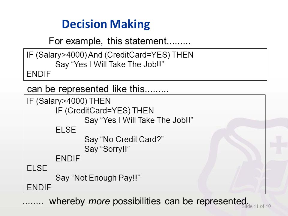 Decision Making Slide 41 of 40 IF (Salary>4000) And (CreditCard=YES) THEN Say Yes I Will Take The Job!! ENDIF For example, this statement.........
