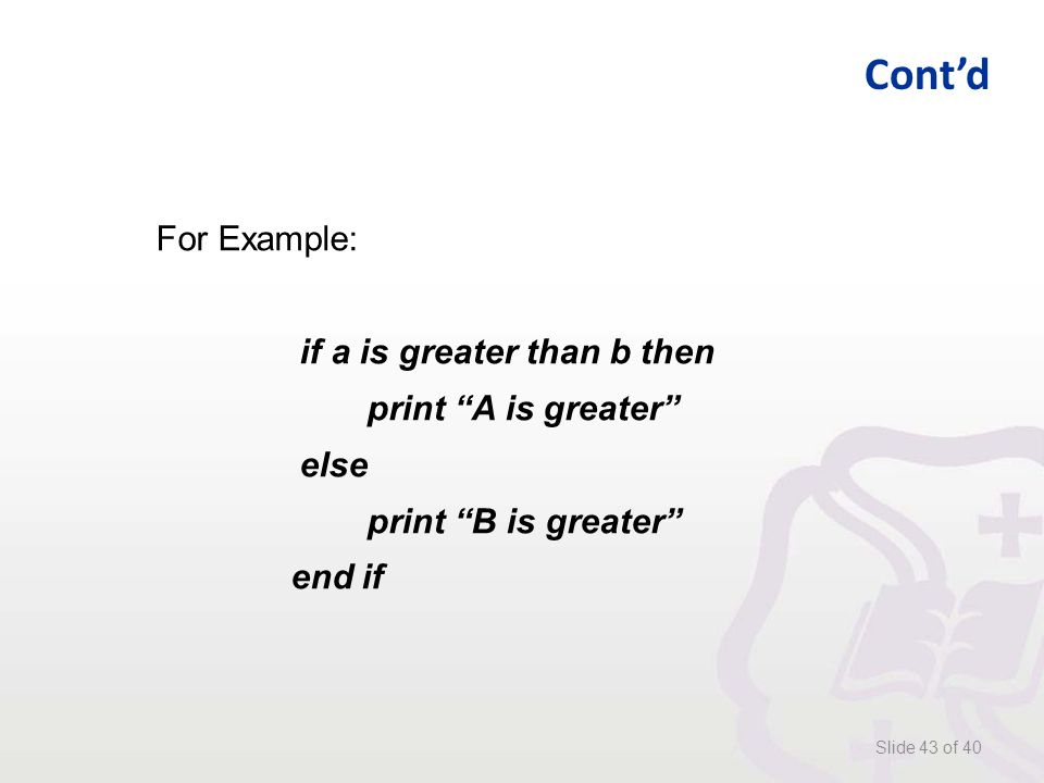 Cont'd Slide 43 of 40 For Example: if a is greater than b then print A is greater else print B is greater end if
