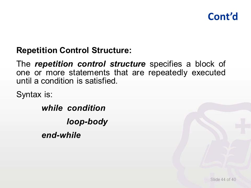 Cont'd Slide 44 of 40 Repetition Control Structure: The repetition control structure specifies a block of one or more statements that are repeatedly executed until a condition is satisfied.