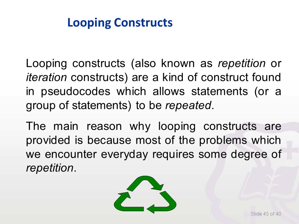 Looping Constructs Slide 45 of 40 Looping constructs (also known as repetition or iteration constructs) are a kind of construct found in pseudocodes which allows statements (or a group of statements) to be repeated.