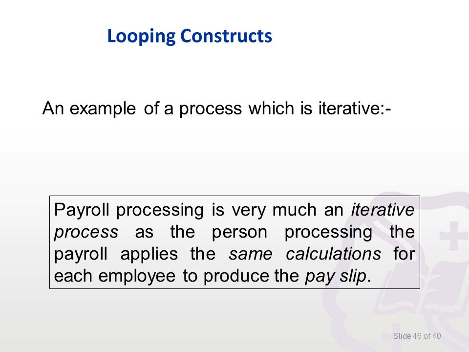 Looping Constructs Slide 46 of 40 An example of a process which is iterative:- Payroll processing is very much an iterative process as the person processing the payroll applies the same calculations for each employee to produce the pay slip.