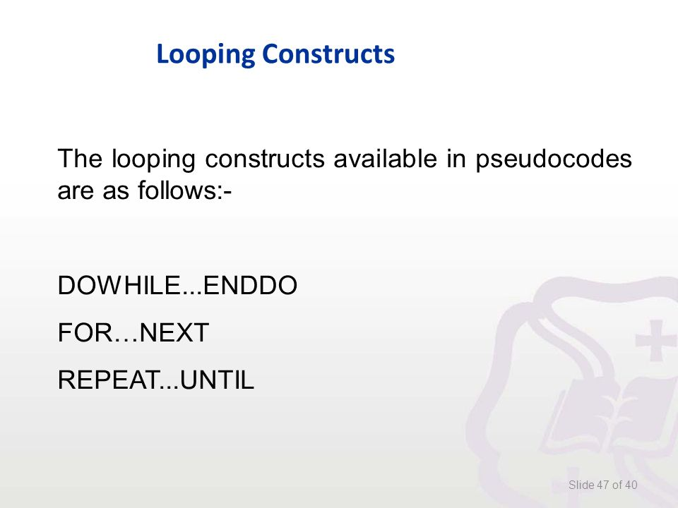 Looping Constructs Slide 47 of 40 The looping constructs available in pseudocodes are as follows:- DOWHILE...ENDDO FOR…NEXT REPEAT...UNTIL