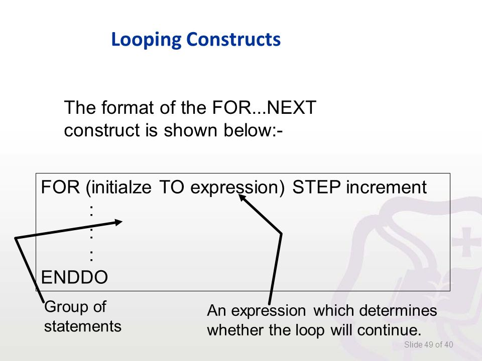 Looping Constructs Slide 49 of 40 The format of the FOR...NEXT construct is shown below:- FOR (initialze TO expression) STEP increment : ENDDO Group of statements An expression which determines whether the loop will continue.