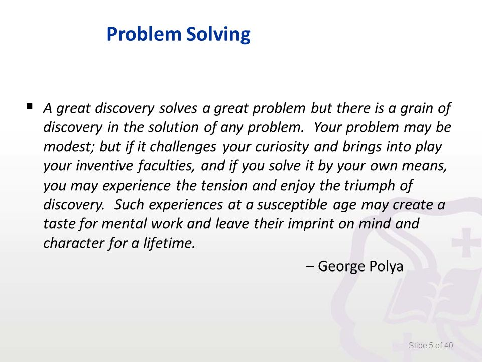Problem Solving  A great discovery solves a great problem but there is a grain of discovery in the solution of any problem.