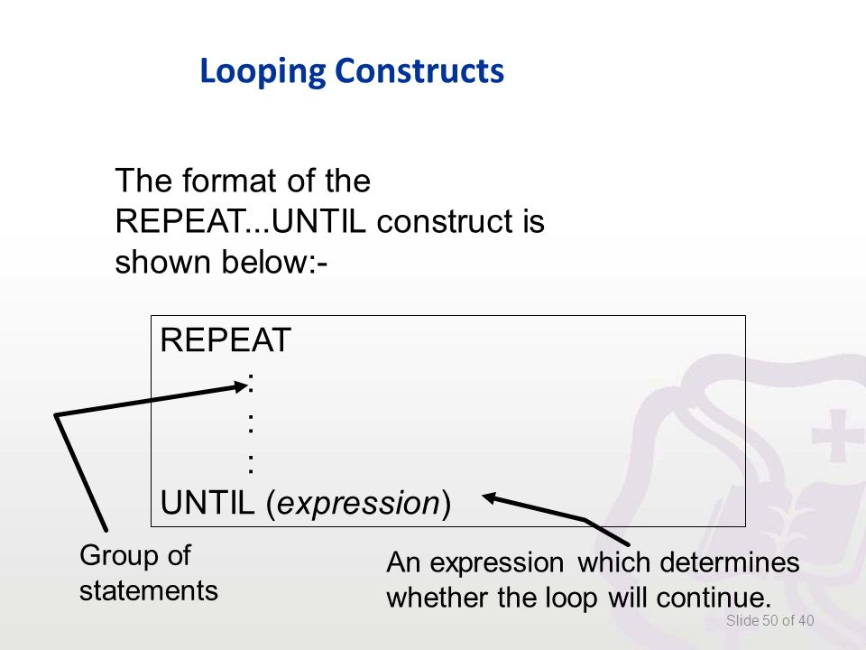 Looping Constructs Slide 50 of 40 The format of the REPEAT...UNTIL construct is shown below:- REPEAT : UNTIL (expression) Group of statements An expression which determines whether the loop will continue.