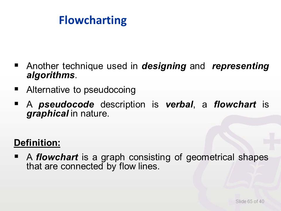 Flowcharting Slide 65 of 40  Another technique used in designing and representing algorithms.