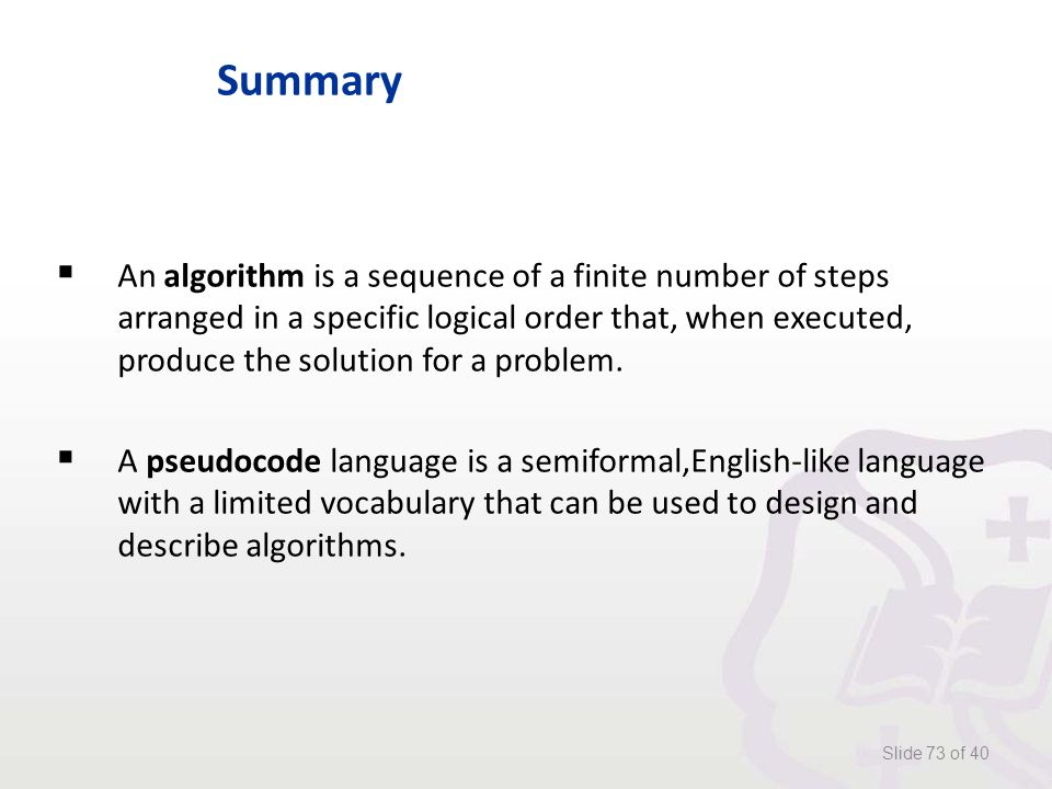 Summary  An algorithm is a sequence of a finite number of steps arranged in a specific logical order that, when executed, produce the solution for a problem.