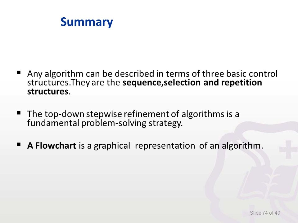 Summary  Any algorithm can be described in terms of three basic control structures.They are the sequence,selection and repetition structures.