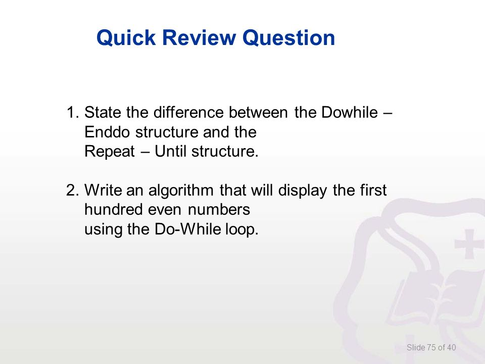 Slide 75 of 40 Quick Review Question 1.State the difference between the Dowhile – Enddo structure and the Repeat – Until structure.