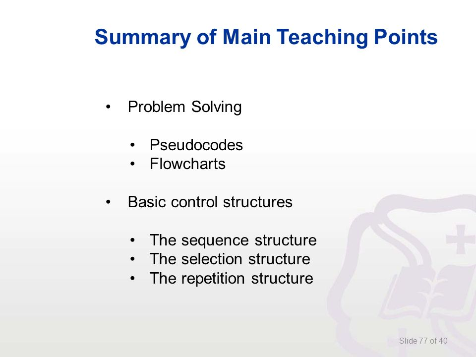 Slide 77 of 40 Summary of Main Teaching Points Problem Solving Pseudocodes Flowcharts Basic control structures The sequence structure The selection structure The repetition structure
