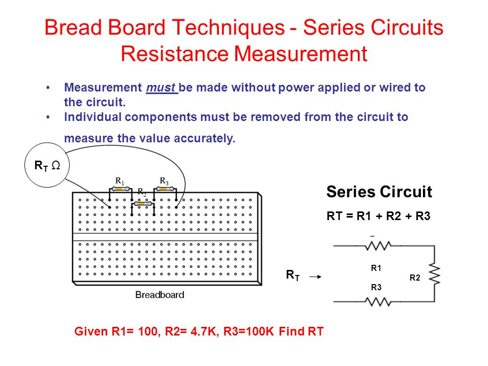 Bread Board Techniques - Series Circuits Resistance Measurement RT ΩRT Ω Series Circuit RT = R1 + R2 + R3 R1 R2 R3 RTRT Given R1= 100, R2= 4.7K, R3=100K Find RT Measurement must be made without power applied or wired to the circuit.