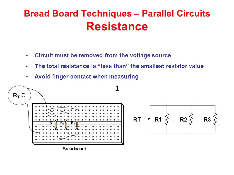 Bread Board Techniques – Parallel Circuits Resistance RT ΩRT Ω 1 R1 R2 R3RT Circuit must be removed from the voltage source The total resistance is less than the smallest resistor value Avoid finger contact when measuring
