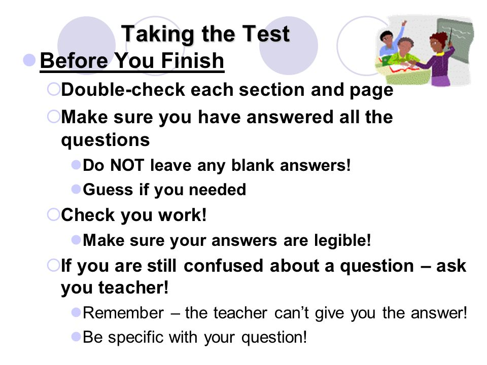 Taking the Test Before You Finish  Double-check each section and page  Make sure you have answered all the questions Do NOT leave any blank answers.