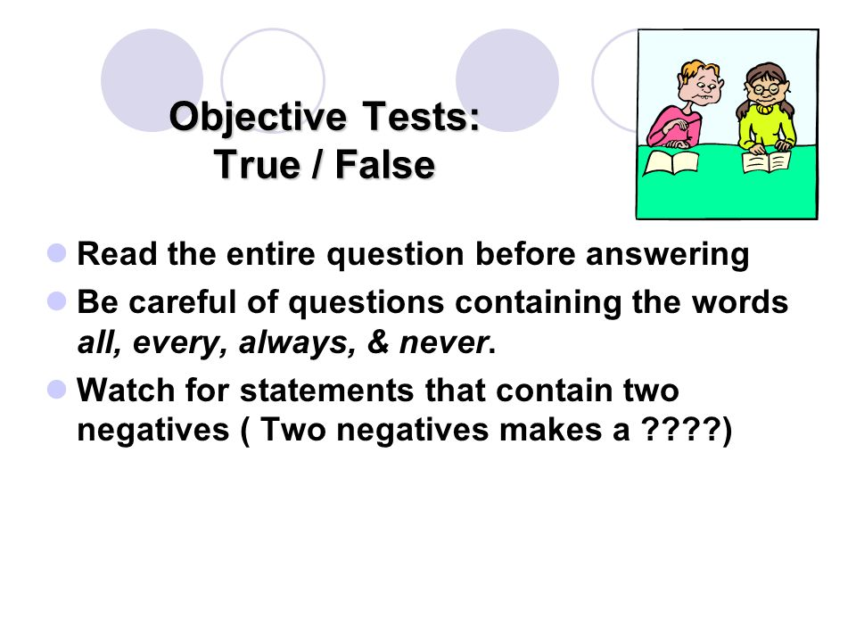 Objective Tests: True / False Read the entire question before answering Be careful of questions containing the words all, every, always, & never.