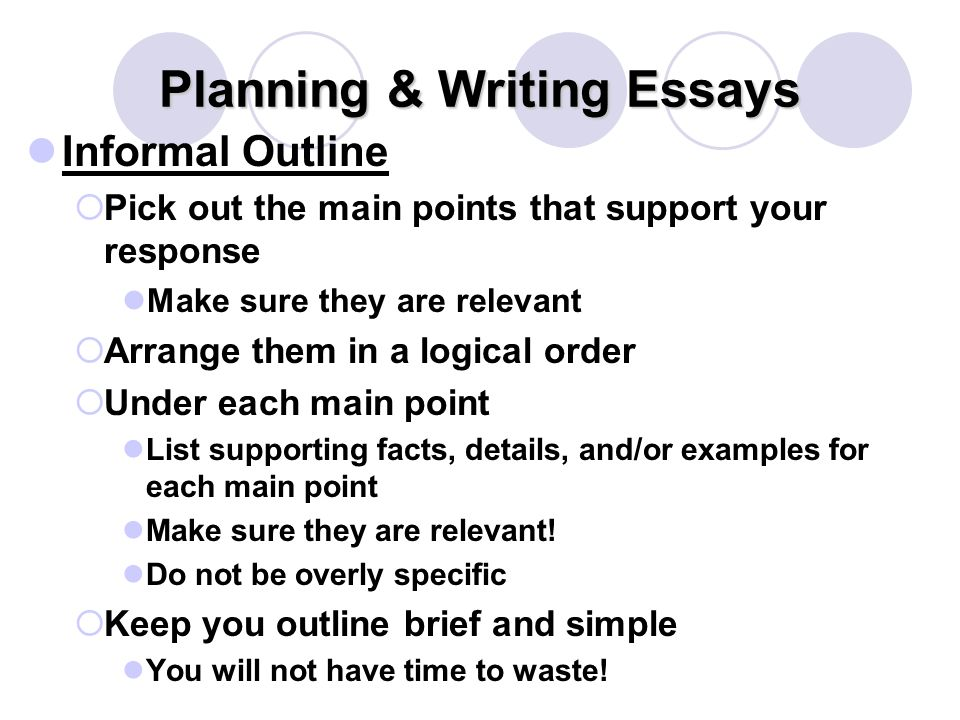 Planning & Writing Essays Informal Outline  Pick out the main points that support your response Make sure they are relevant  Arrange them in a logical order  Under each main point List supporting facts, details, and/or examples for each main point Make sure they are relevant.