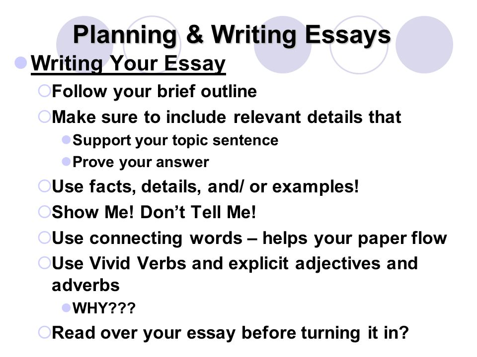 Planning & Writing Essays Writing Your Essay  Follow your brief outline  Make sure to include relevant details that Support your topic sentence Prove your answer  Use facts, details, and/ or examples.