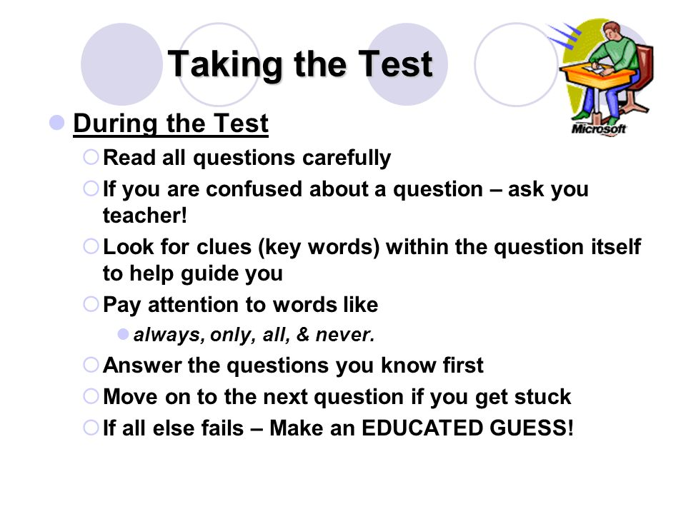 Taking the Test During the Test  Read all questions carefully  If you are confused about a question – ask you teacher.