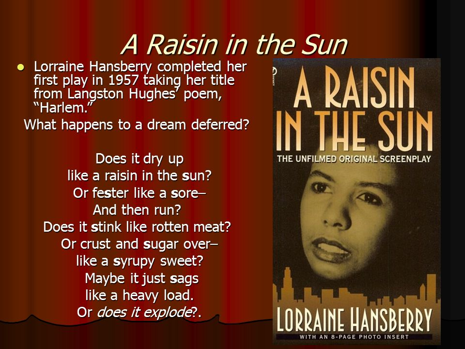 "the conflicts in lorraine hansberrys play a raisin in the sun A raisin in the sun by lorraine hansberry, takes its title from the famous langston hughes poem ""a dream deferred"", whose theme is echoed throughout the play in a small apartment in chicago in the 1950s, the members of the younger family, an african american family, each have big dreams of what."