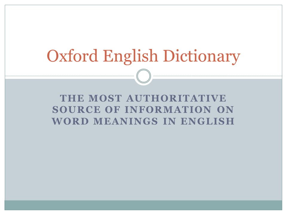 THE MOST AUTHORITATIVE SOURCE OF INFORMATION ON WORD MEANINGS IN ENGLISH Oxford English Dictionary