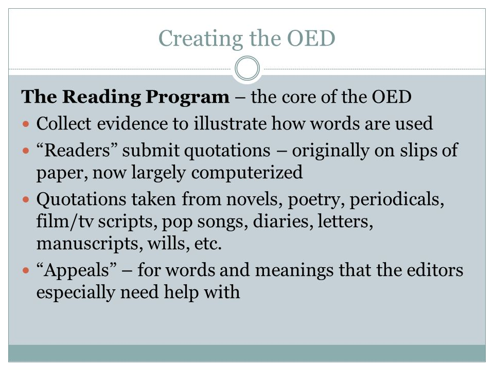 Creating the OED The Reading Program – the core of the OED Collect evidence to illustrate how words are used Readers submit quotations – originally on slips of paper, now largely computerized Quotations taken from novels, poetry, periodicals, film/tv scripts, pop songs, diaries, letters, manuscripts, wills, etc.