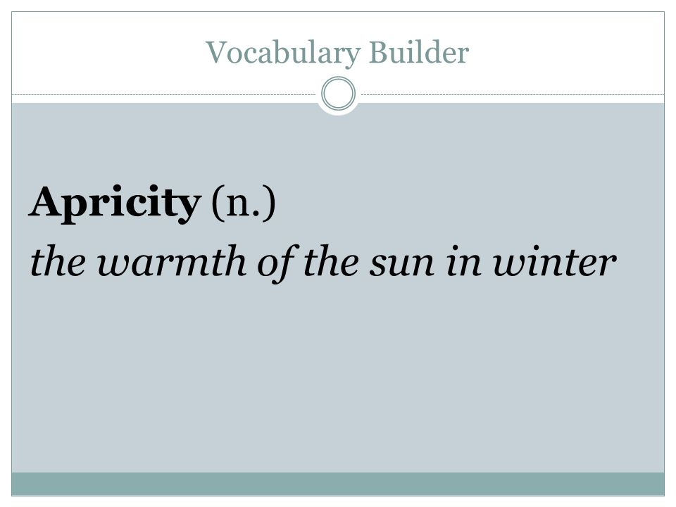 Vocabulary Builder Apricity (n.) the warmth of the sun in winter