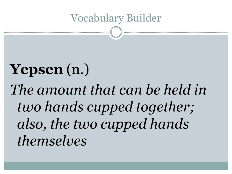 Vocabulary Builder Yepsen (n.) The amount that can be held in two hands cupped together; also, the two cupped hands themselves