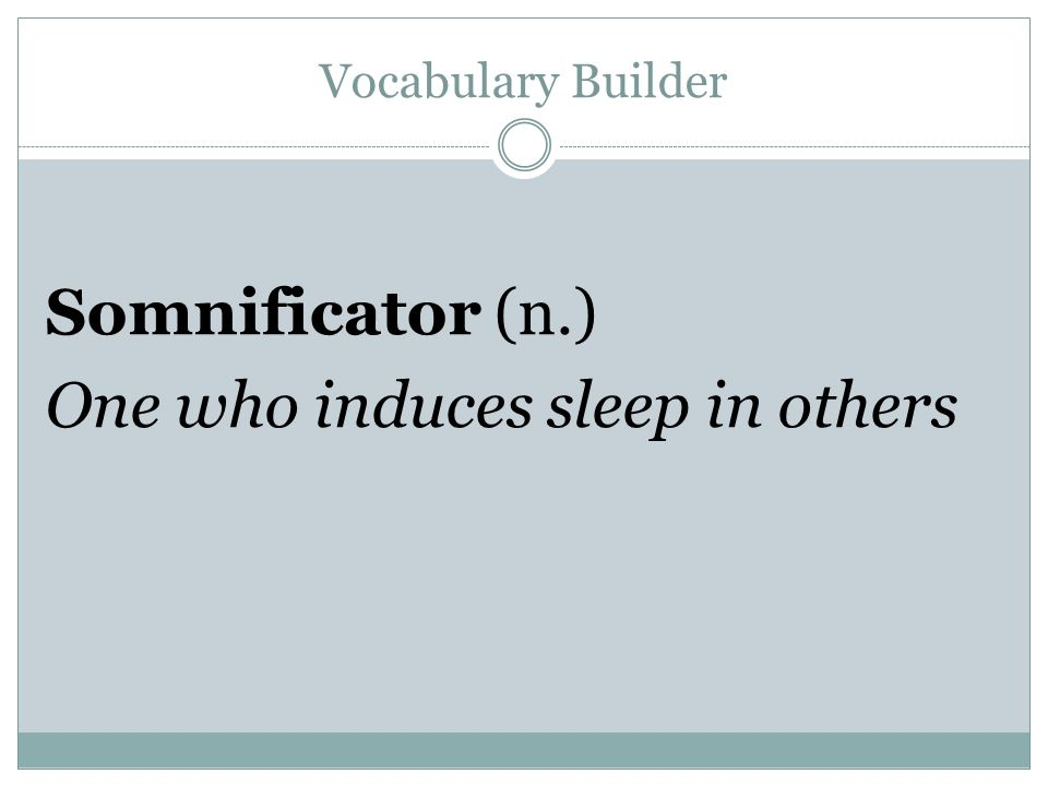 Vocabulary Builder Somnificator (n.) One who induces sleep in others