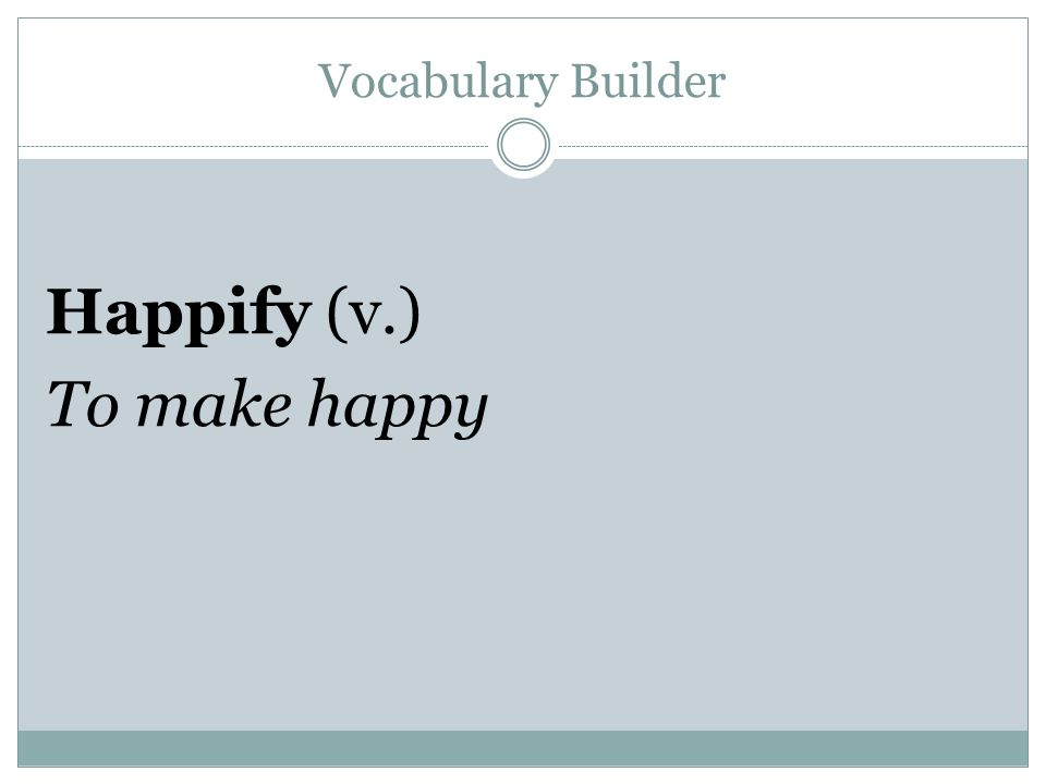 Vocabulary Builder Happify (v.) To make happy