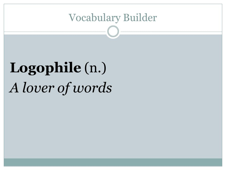 Vocabulary Builder Logophile (n.) A lover of words