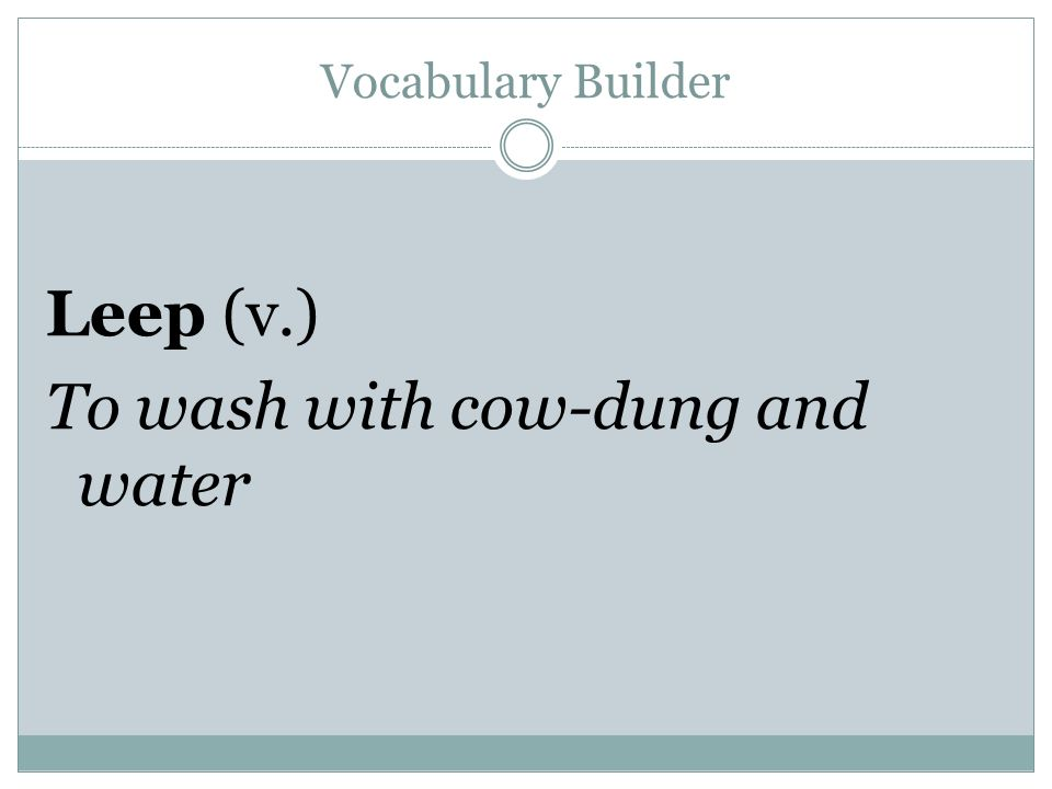 Vocabulary Builder Leep (v.) To wash with cow-dung and water