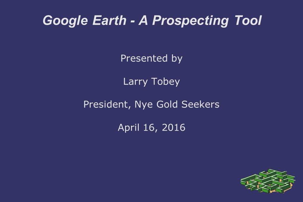 Google Earth - A Prospecting Tool Presented by Larry Tobey President