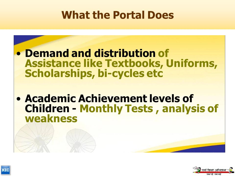 What the Portal Does Demand and distribution of Assistance like Textbooks, Uniforms, Scholarships, bi-cycles etc Academic Achievement levels of Children - Monthly Tests, analysis of weakness
