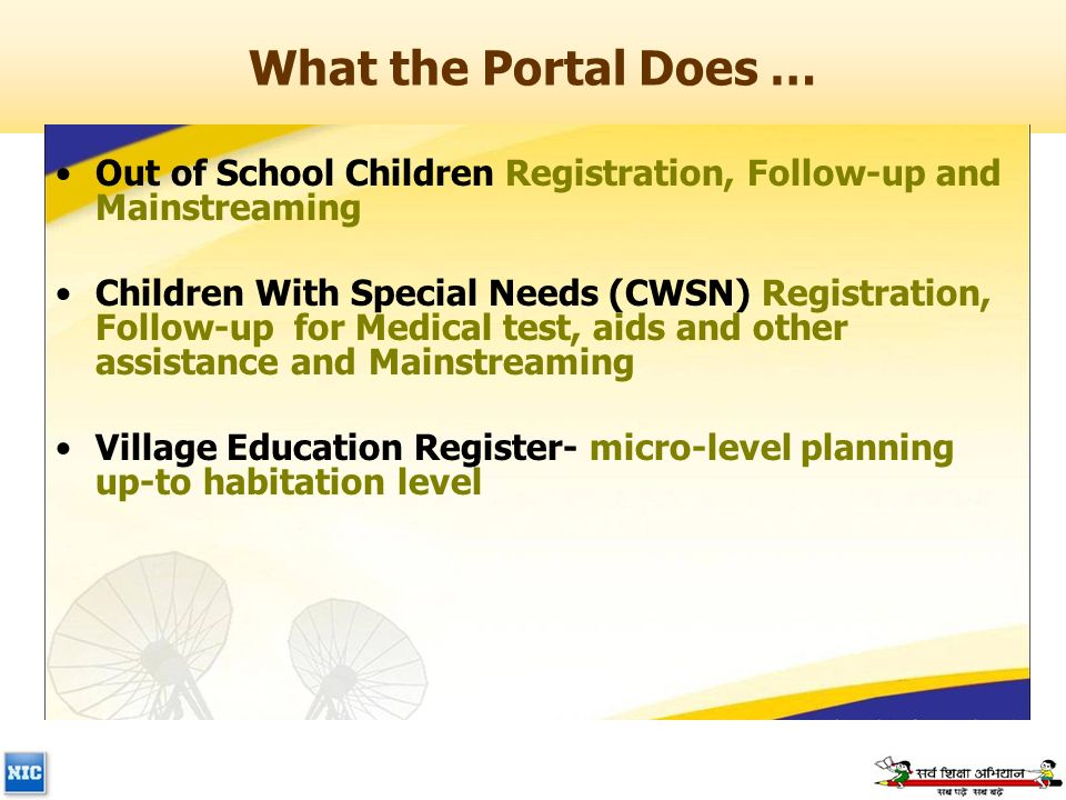 What the Portal Does … Out of School Children Registration, Follow-up and Mainstreaming Children With Special Needs (CWSN) Registration, Follow-up for Medical test, aids and other assistance and Mainstreaming Village Education Register- micro-level planning up-to habitation level