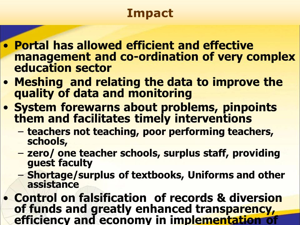 Impact Portal has allowed efficient and effective management and co-ordination of very complex education sector Meshing and relating the data to improve the quality of data and monitoring System forewarns about problems, pinpoints them and facilitates timely interventions –teachers not teaching, poor performing teachers, schools, –zero/ one teacher schools, surplus staff, providing guest faculty –Shortage/surplus of textbooks, Uniforms and other assistance Control on falsification of records & diversion of funds and greatly enhanced transparency, efficiency and economy in implementation of schemes
