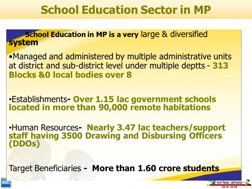 School Education in MP is a very large & diversified system Managed and administered by multiple administrative units at district and sub-district level under multiple deptts - 313 Blocks &0 local bodies over 8 Establishments- Over 1.15 lac government schools located in more than 90,000 remote habitations Human Resources- Nearly 3.47 lac teachers/support staff having 3500 Drawing and Disbursing Officers (DDOs) Target Beneficiaries - More than 1.60 crore students School Education Sector in MP