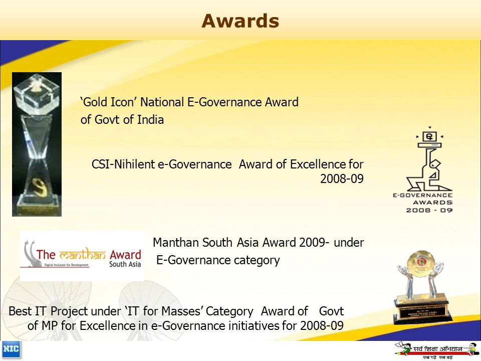 Awards CSI-Nihilent e-Governance Award of Excellence for 2008-09 Manthan South Asia Award 2009- under E-Governance category 'Gold Icon' National E-Governance Award of Govt of India Best IT Project under 'IT for Masses' Category Award of Govt of MP for Excellence in e-Governance initiatives for 2008-09