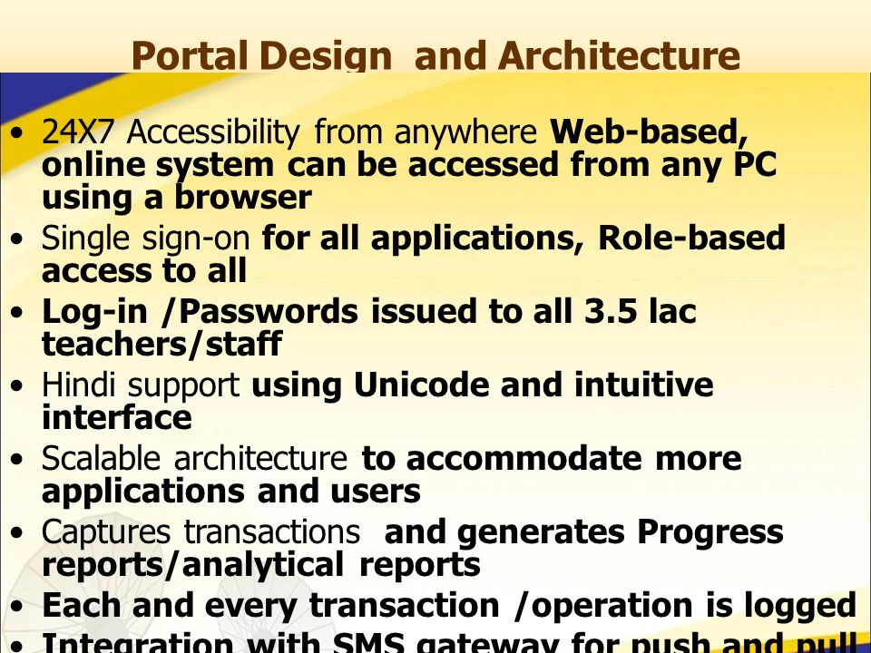 Portal Design and Architecture 24X7 Accessibility from anywhere Web-based, online system can be accessed from any PC using a browser Single sign-on for all applications, Role-based access to all Log-in /Passwords issued to all 3.5 lac teachers/staff Hindi support using Unicode and intuitive interface Scalable architecture to accommodate more applications and users Captures transactions and generates Progress reports/analytical reports Each and every transaction /operation is logged Integration with SMS gateway for push and pull services