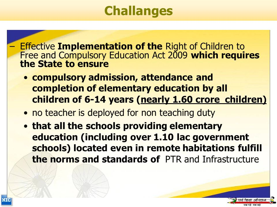 –Effective Implementation of the Right of Children to Free and Compulsory Education Act 2009 which requires the State to ensure compulsory admission, attendance and completion of elementary education by all children of 6-14 years (nearly 1.60 crore children) no teacher is deployed for non teaching duty that all the schools providing elementary education (including over 1.10 lac government schools) located even in remote habitations fulfill the norms and standards of PTR and Infrastructure Challanges