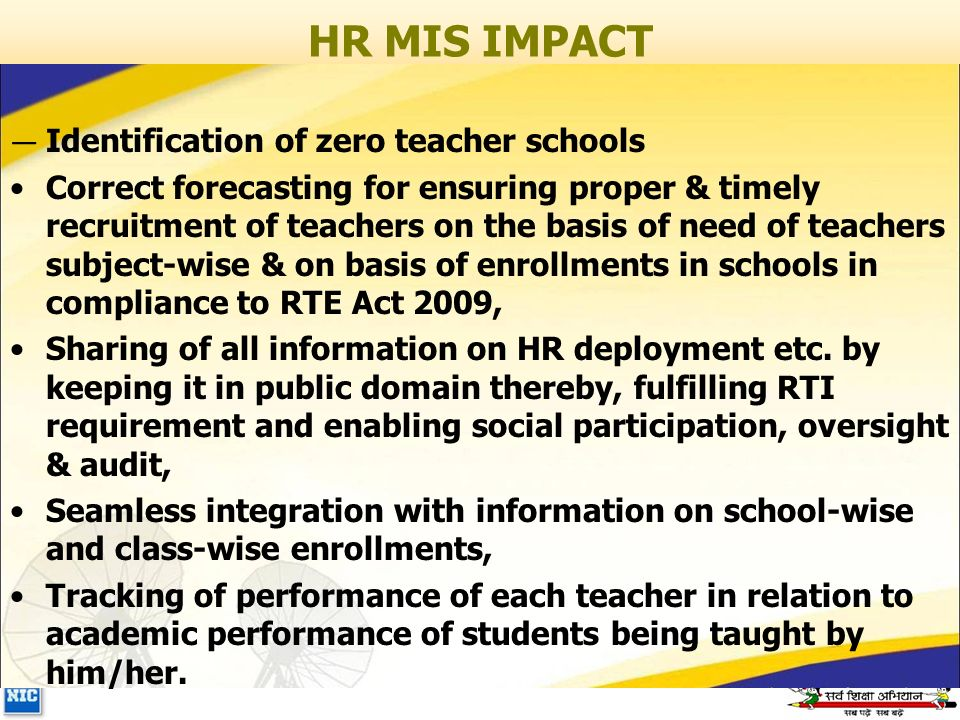 HR MIS IMPACT — Identification of zero teacher schools Correct forecasting for ensuring proper & timely recruitment of teachers on the basis of need of teachers subject-wise & on basis of enrollments in schools in compliance to RTE Act 2009, Sharing of all information on HR deployment etc.