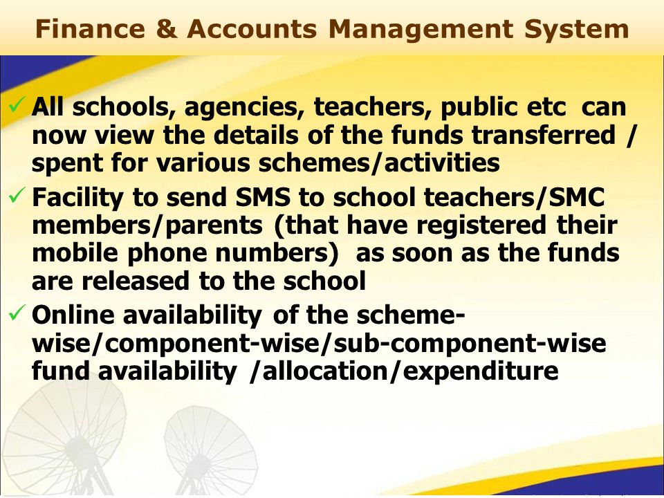Finance & Accounts Management System All schools, agencies, teachers, public etc can now view the details of the funds transferred / spent for various schemes/activities Facility to send SMS to school teachers/SMC members/parents (that have registered their mobile phone numbers) as soon as the funds are released to the school Online availability of the scheme- wise/component-wise/sub-component-wise fund availability /allocation/expenditure