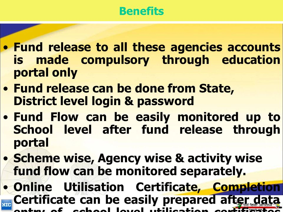 Benefits Fund release to all these agencies accounts is made compulsory through education portal only Fund release can be done from State, District level login & password Fund Flow can be easily monitored up to School level after fund release through portal Scheme wise, Agency wise & activity wise fund flow can be monitored separately.