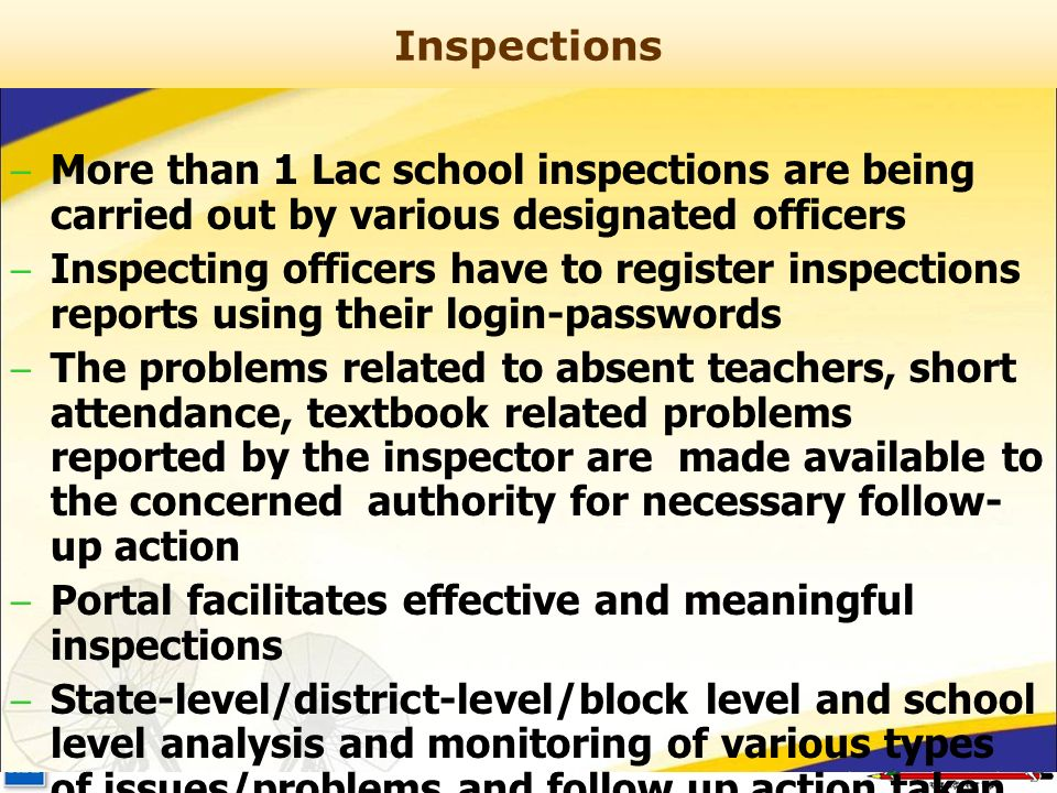 Inspections – More than 1 Lac school inspections are being carried out by various designated officers – Inspecting officers have to register inspections reports using their login-passwords – The problems related to absent teachers, short attendance, textbook related problems reported by the inspector are made available to the concerned authority for necessary follow- up action – Portal facilitates effective and meaningful inspections – State-level/district-level/block level and school level analysis and monitoring of various types of issues/problems and follow up action taken by the concerned authority