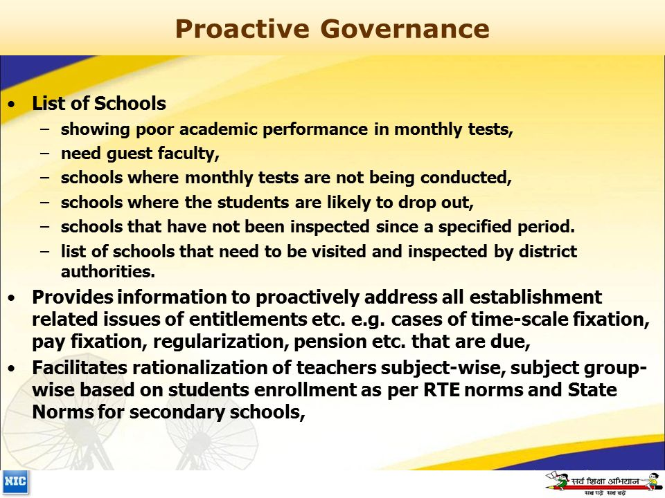Proactive Governance List of Schools –showing poor academic performance in monthly tests, –need guest faculty, –schools where monthly tests are not being conducted, –schools where the students are likely to drop out, –schools that have not been inspected since a specified period.