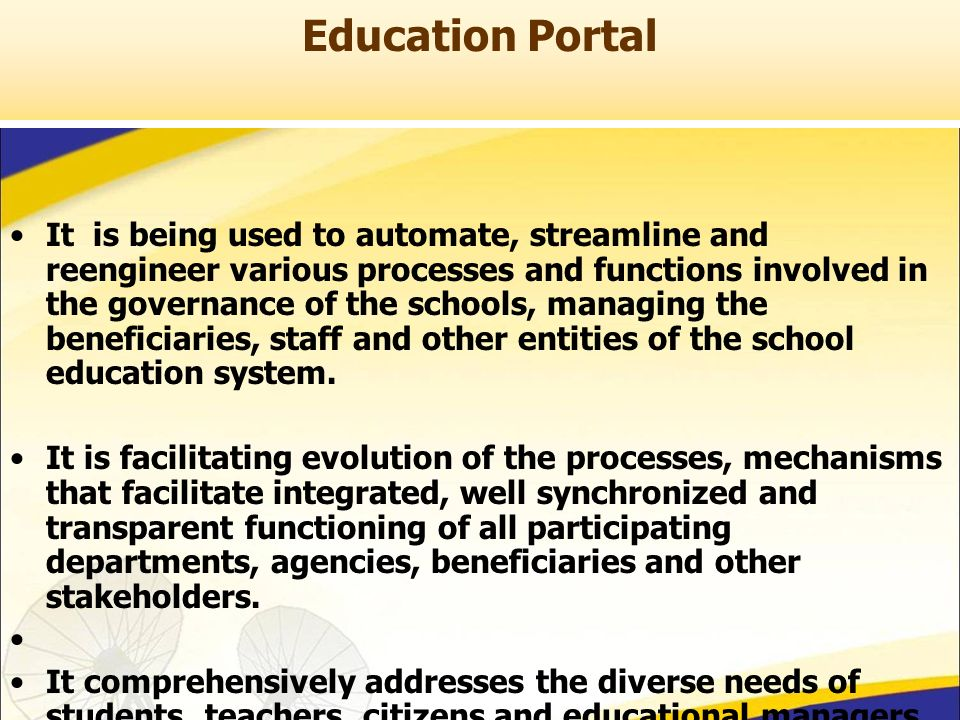 Education Portal It is being used to automate, streamline and reengineer various processes and functions involved in the governance of the schools, managing the beneficiaries, staff and other entities of the school education system.