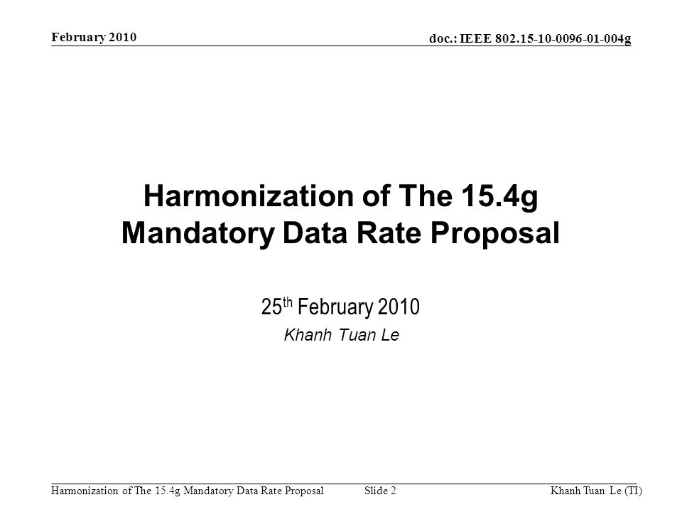 doc.: IEEE g Harmonization of The 15.4g Mandatory Data Rate ProposalKhanh Tuan Le (TI)Slide 2 Harmonization of The 15.4g Mandatory Data Rate Proposal 25 th February 2010 Khanh Tuan Le February 2010