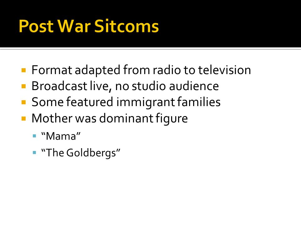  Format adapted from radio to television  Broadcast live, no studio audience  Some featured immigrant families  Mother was dominant figure  Mama  The Goldbergs