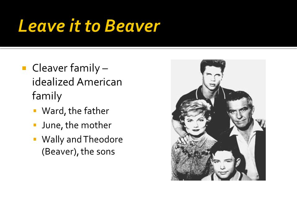  Cleaver family – idealized American family  Ward, the father  June, the mother  Wally and Theodore (Beaver), the sons
