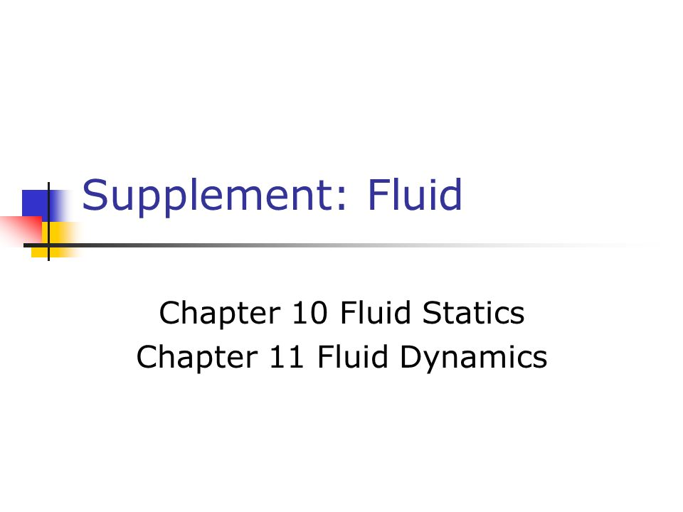 Supplement: Fluid Chapter 10 Fluid Statics Chapter 11 Fluid Dynamics
