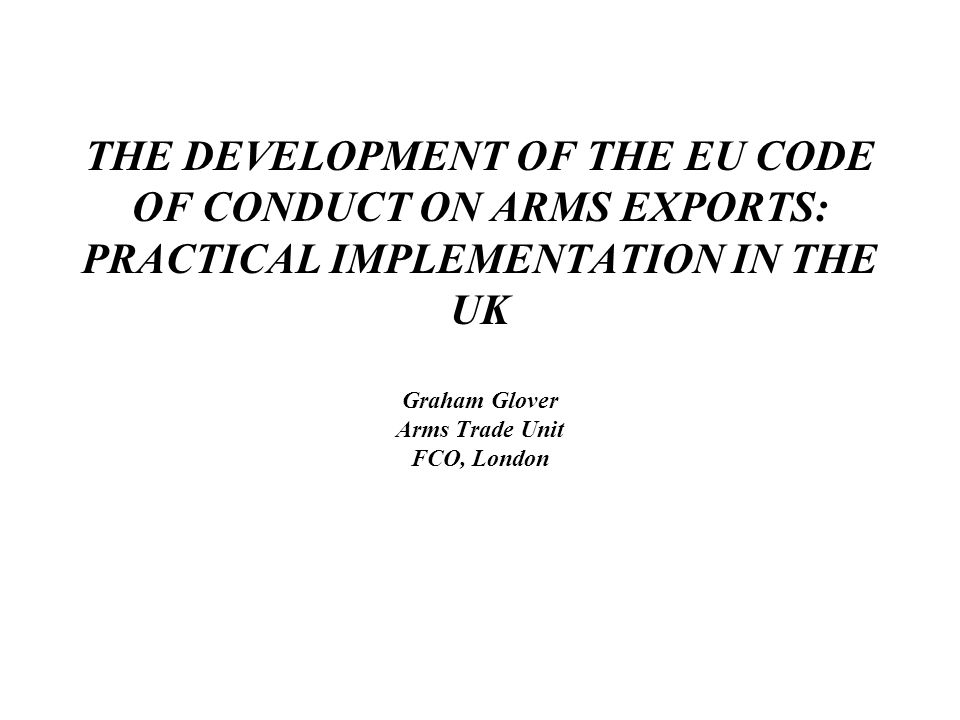THE DEVELOPMENT OF THE EU CODE OF CONDUCT ON ARMS EXPORTS: PRACTICAL IMPLEMENTATION IN THE UK Graham Glover Arms Trade Unit FCO, London